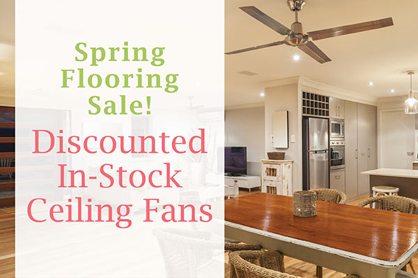 Discounted in-stock ceiling fans during our Spring Flooring Sale